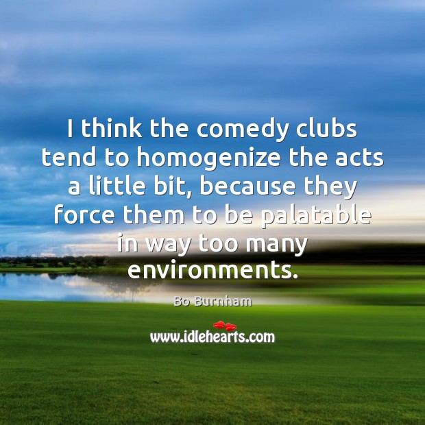 I think the comedy clubs tend to homogenize the acts a little Image