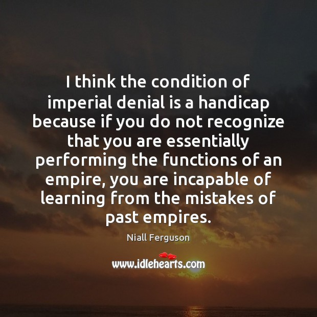 I think the condition of imperial denial is a handicap because if Image