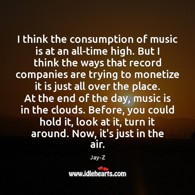 I think the consumption of music is at an all-time high. But Jay-Z Picture Quote
