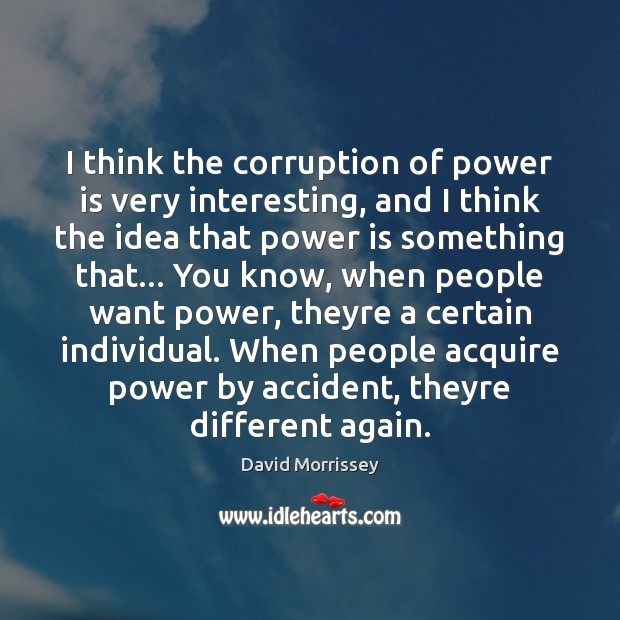 Image, I think the corruption of power is very interesting, and I think