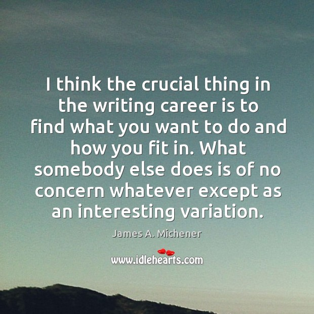 Image, I think the crucial thing in the writing career is to find what you want to do and how you fit in.