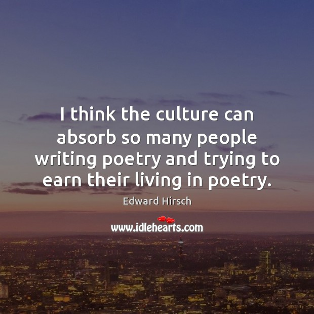 Image, I think the culture can absorb so many people writing poetry and