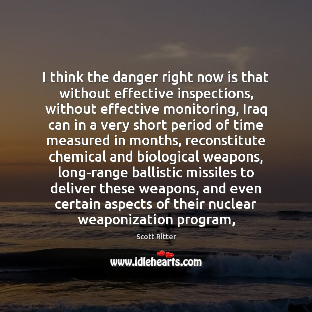 I think the danger right now is that without effective inspections, without Scott Ritter Picture Quote