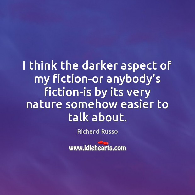 I think the darker aspect of my fiction-or anybody's fiction-is by its Image