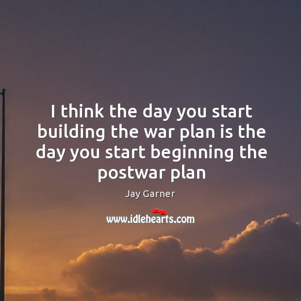 I think the day you start building the war plan is the day you start beginning the postwar plan Image