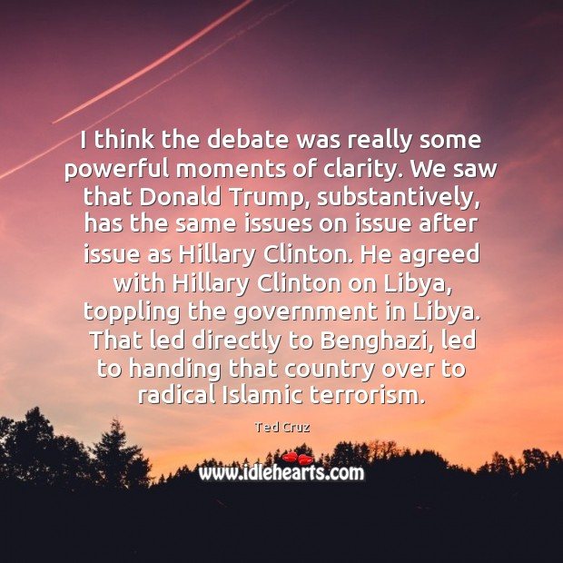 I think the debate was really some powerful moments of clarity. We Ted Cruz Picture Quote