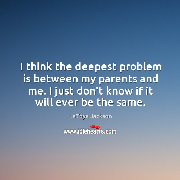 I think the deepest problem is between my parents and me. I LaToya Jackson Picture Quote