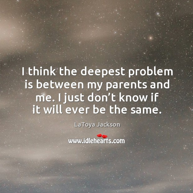 I think the deepest problem is between my parents and me. I just don't know if it will ever be the same. LaToya Jackson Picture Quote
