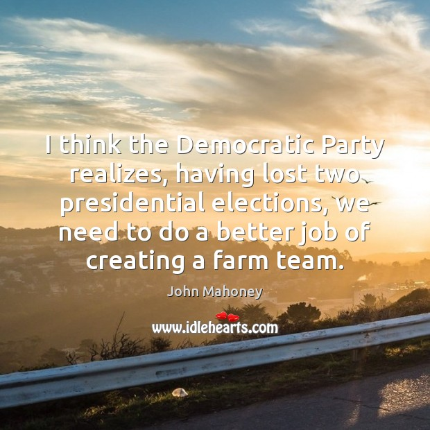 I think the Democratic Party realizes, having lost two presidential elections, we Image