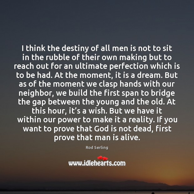 I think the destiny of all men is not to sit in Rod Serling Picture Quote