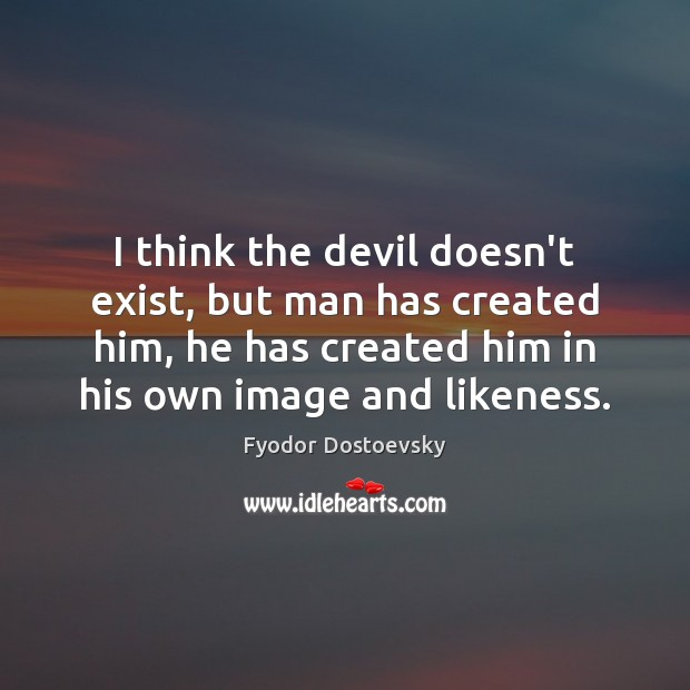I think the devil doesn't exist, but man has created him, he Fyodor Dostoevsky Picture Quote