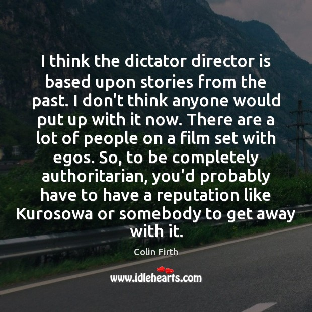 I think the dictator director is based upon stories from the past. Colin Firth Picture Quote