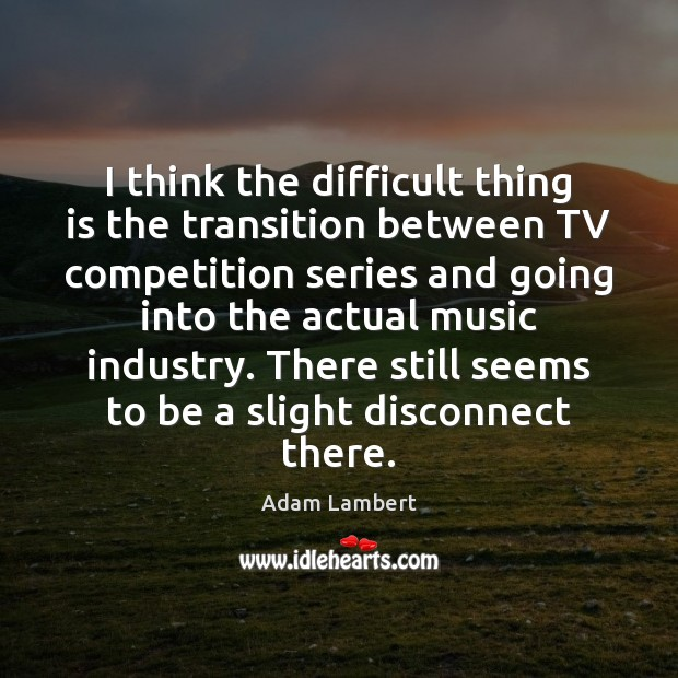 I think the difficult thing is the transition between TV competition series Adam Lambert Picture Quote