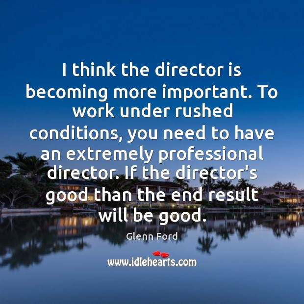 I think the director is becoming more important. To work under rushed Glenn Ford Picture Quote