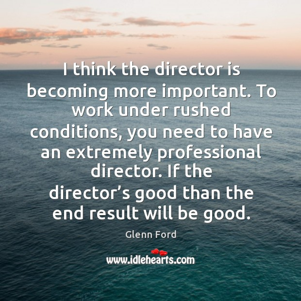 I think the director is becoming more important. Glenn Ford Picture Quote