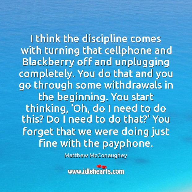 I think the discipline comes with turning that cellphone and Blackberry off Matthew McConaughey Picture Quote