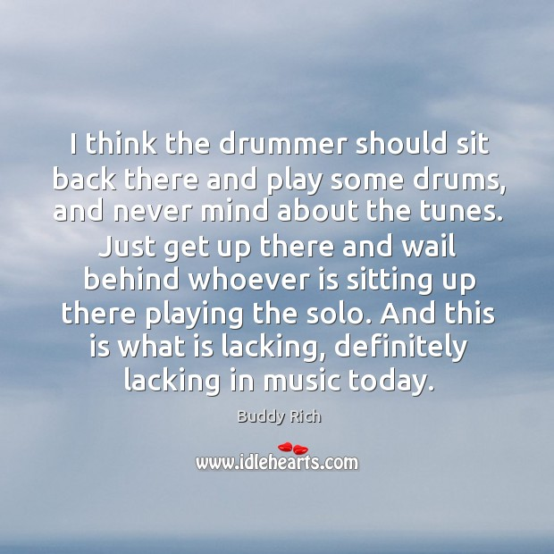 I think the drummer should sit back there and play some drums, and never mind about the tunes. Buddy Rich Picture Quote