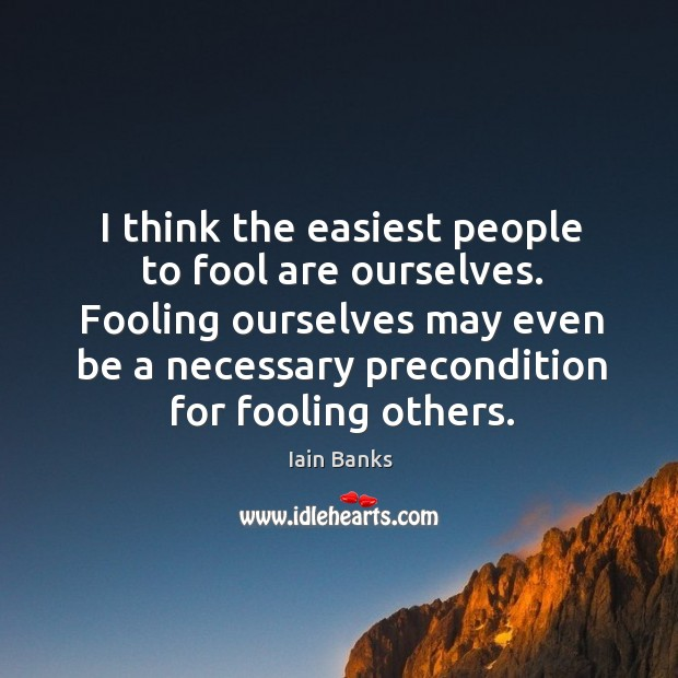 I think the easiest people to fool are ourselves. Fooling ourselves may Image