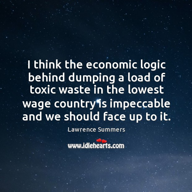 I think the economic logic behind dumping a load of toxic waste in the lowest wage Lawrence Summers Picture Quote