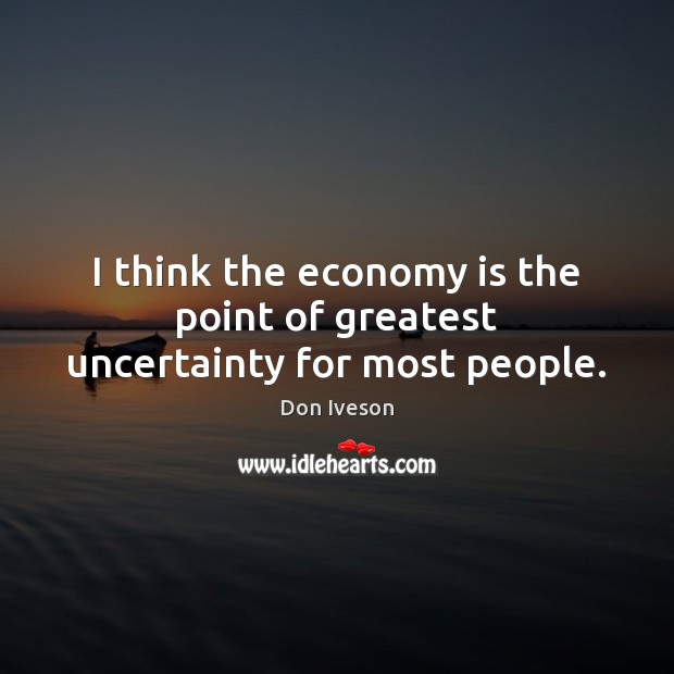 I think the economy is the point of greatest uncertainty for most people. Image