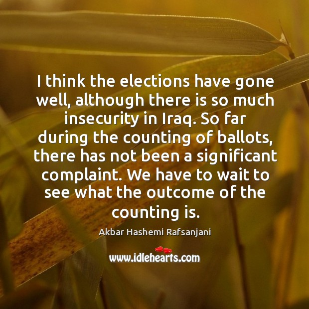 I think the elections have gone well, although there is so much insecurity in iraq. Akbar Hashemi Rafsanjani Picture Quote