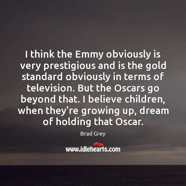 Image, I think the Emmy obviously is very prestigious and is the gold