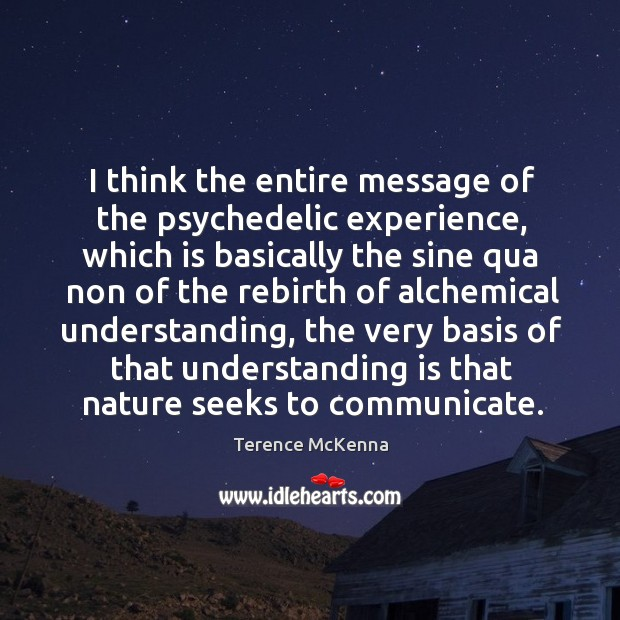 I think the entire message of the psychedelic experience, which is basically Image