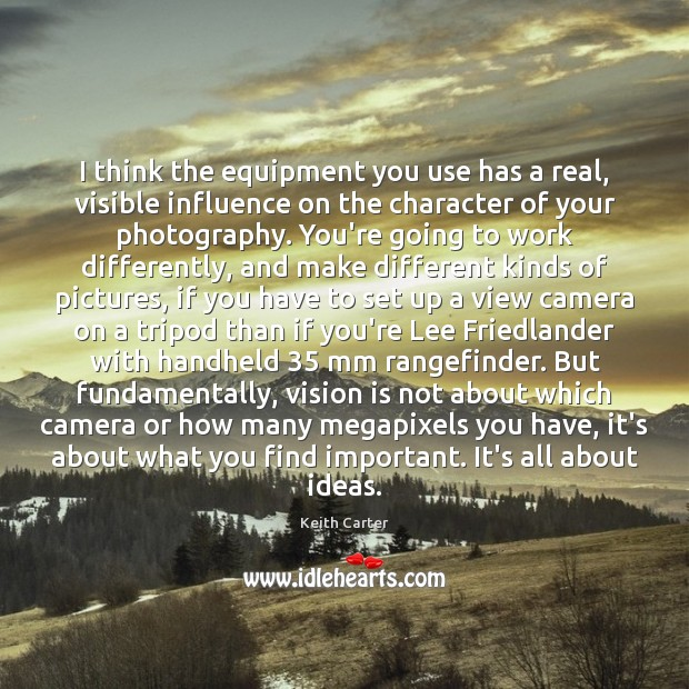 Image, I think the equipment you use has a real, visible influence on