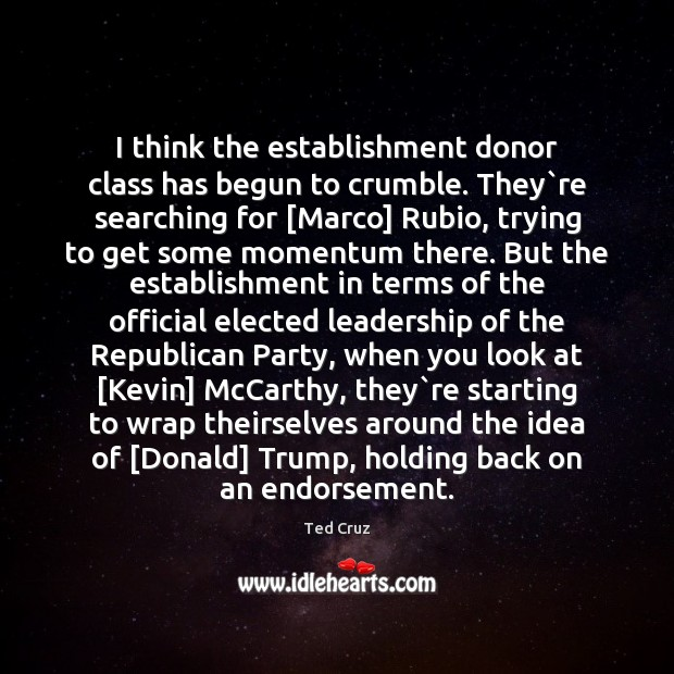 I think the establishment donor class has begun to crumble. They`re Ted Cruz Picture Quote