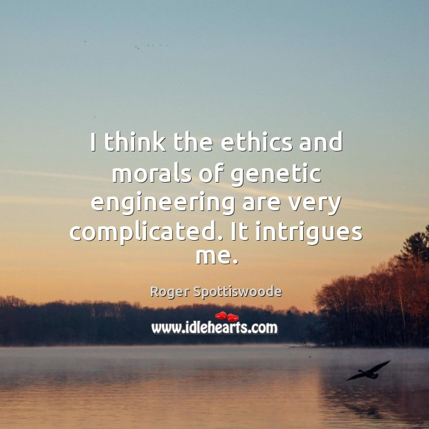 I think the ethics and morals of genetic engineering are very complicated. It intrigues me. Image
