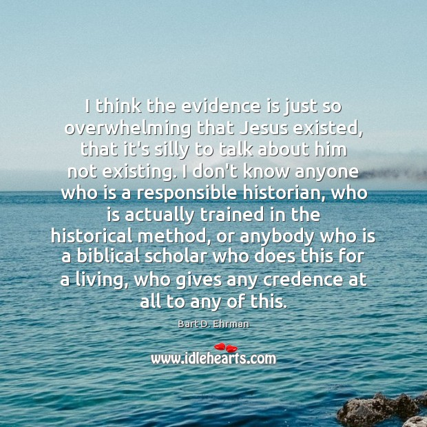 Image, I think the evidence is just so overwhelming that Jesus existed, that