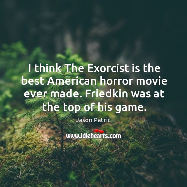 I think the exorcist is the best american horror movie ever made. Friedkin was at the top of his game. Image