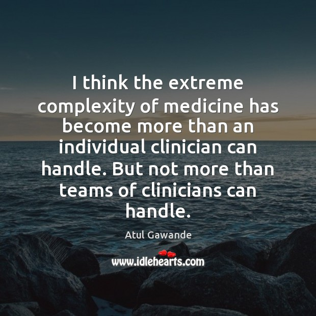 I think the extreme complexity of medicine has become more than an Atul Gawande Picture Quote