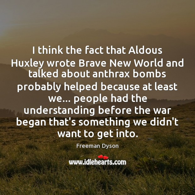 I think the fact that Aldous Huxley wrote Brave New World and Freeman Dyson Picture Quote