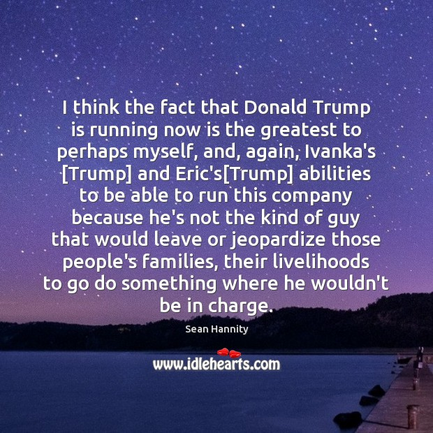 I think the fact that Donald Trump is running now is the Sean Hannity Picture Quote