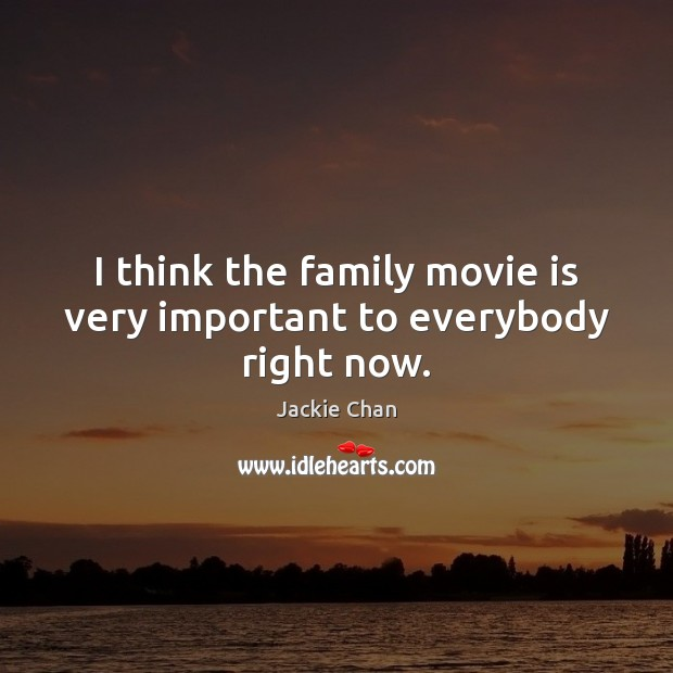 I think the family movie is very important to everybody right now. Image