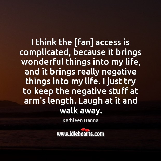 I think the [fan] access is complicated, because it brings wonderful things Kathleen Hanna Picture Quote