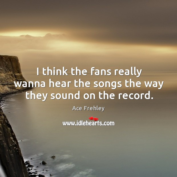I think the fans really wanna hear the songs the way they sound on the record. Image