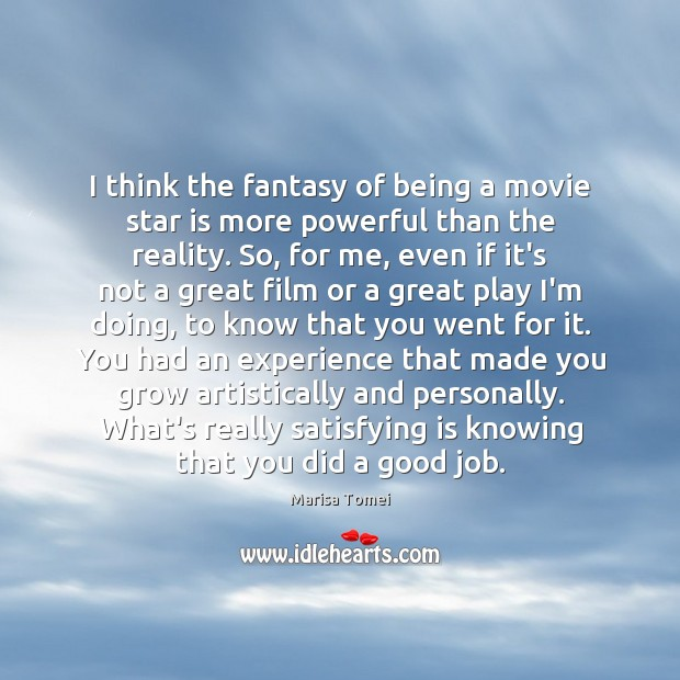I think the fantasy of being a movie star is more powerful Marisa Tomei Picture Quote