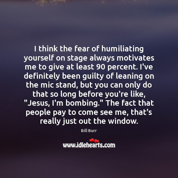 I think the fear of humiliating yourself on stage always motivates me Image