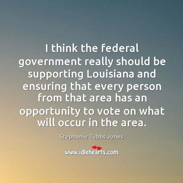 I think the federal government really should be supporting louisiana and ensuring that Stephanie Tubbs Jones Picture Quote