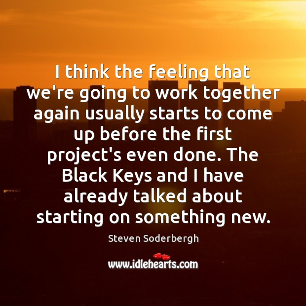 I think the feeling that we're going to work together again usually Steven Soderbergh Picture Quote