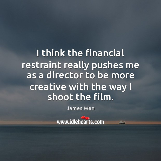 I think the financial restraint really pushes me as a director to James Wan Picture Quote