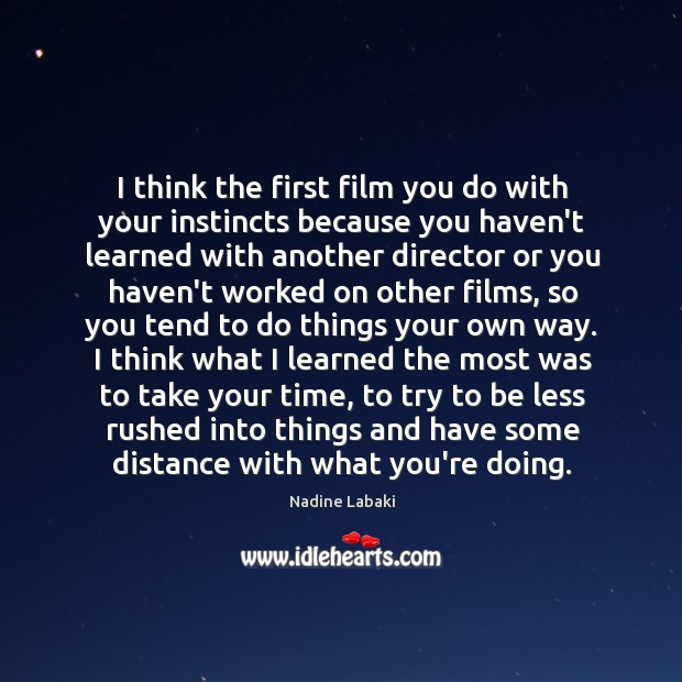 I think the first film you do with your instincts because you Image