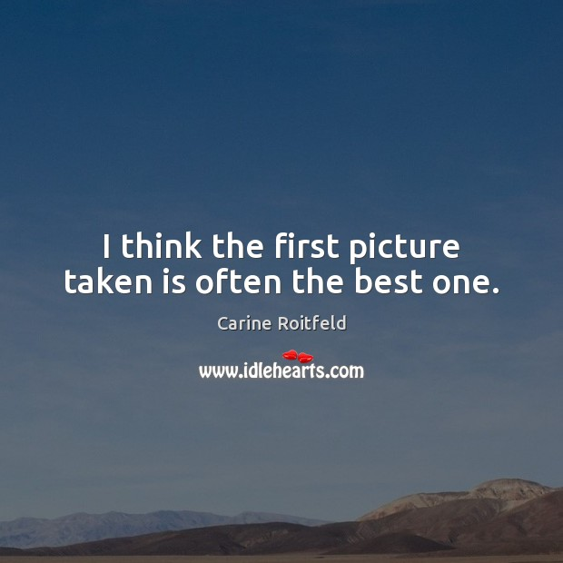 I think the first picture taken is often the best one. Carine Roitfeld Picture Quote