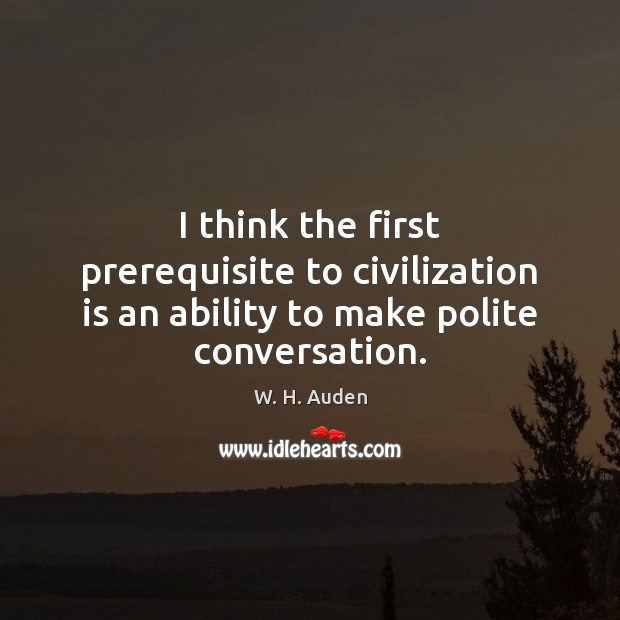 Image, I think the first prerequisite to civilization is an ability to make polite conversation.