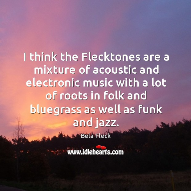 I think the flecktones are a mixture of acoustic and electronic music with a Image