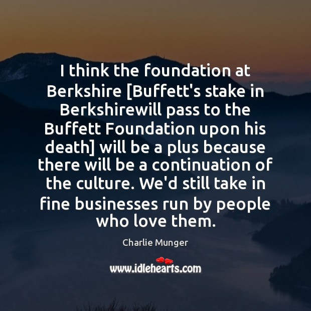 Image, I think the foundation at Berkshire [Buffett's stake in Berkshirewill pass to