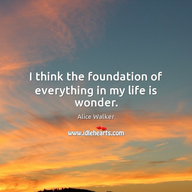 Image, I think the foundation of everything in my life is wonder.