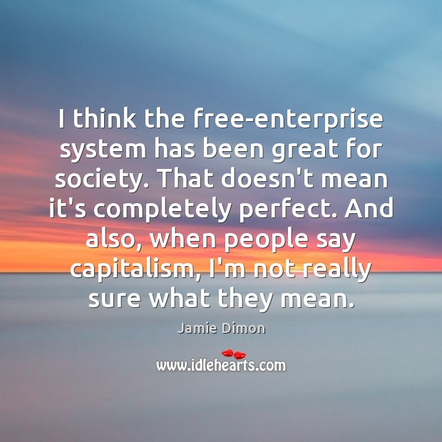 I think the free-enterprise system has been great for society. That doesn't Image